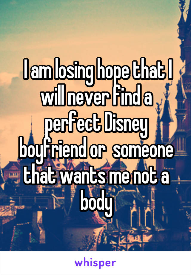 I am losing hope that I will never find a perfect Disney boyfriend or  someone that wants me not a body