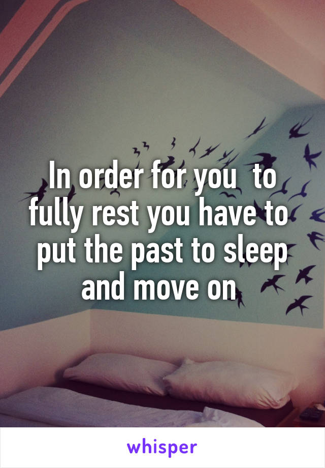 In order for you  to fully rest you have to  put the past to sleep and move on