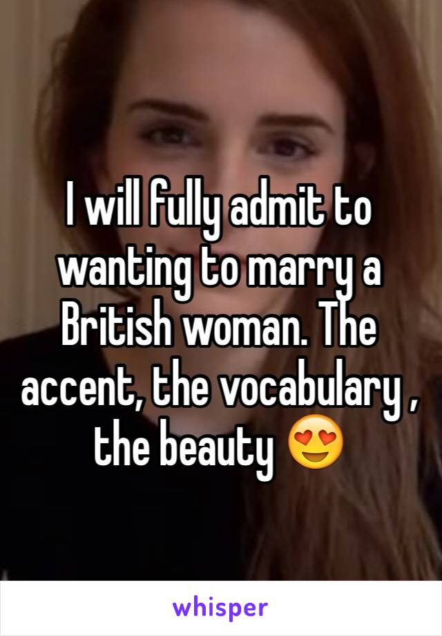 I will fully admit to wanting to marry a British woman. The accent, the vocabulary , the beauty 😍