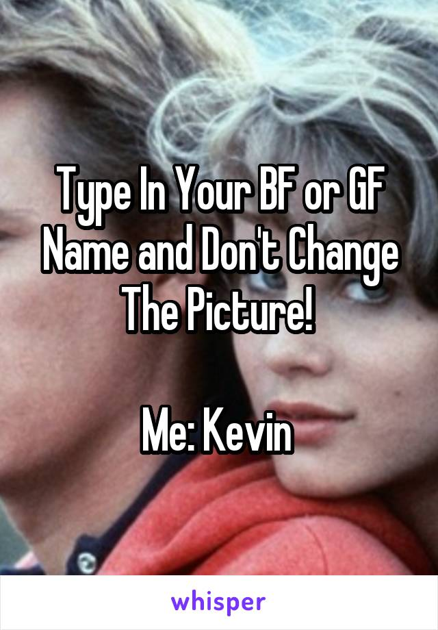 Type In Your BF or GF Name and Don't Change The Picture!   Me: Kevin