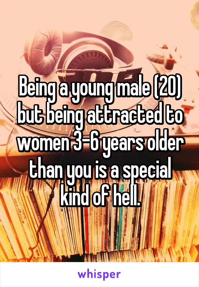 Being a young male (20) but being attracted to women 3-6 years older than you is a special kind of hell.