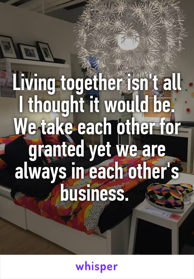 Living together isn't all I thought it would be. We take each other for granted yet we are always in each other's business.
