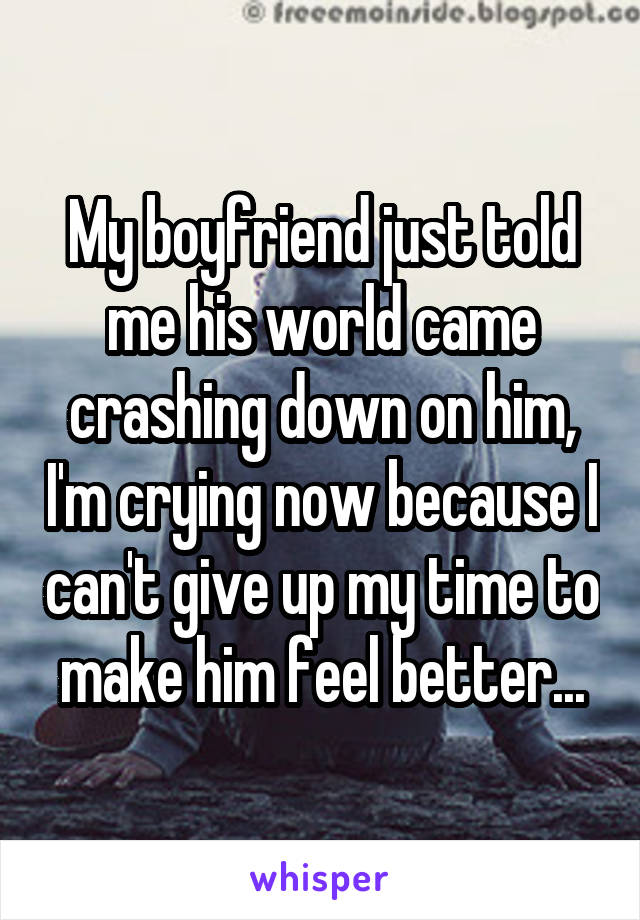 My boyfriend just told me his world came crashing down on him, I'm crying now because I can't give up my time to make him feel better...
