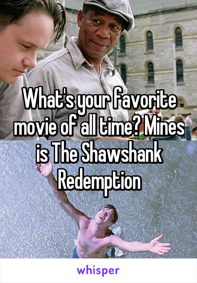 What's your favorite movie of all time? Mines is The Shawshank Redemption