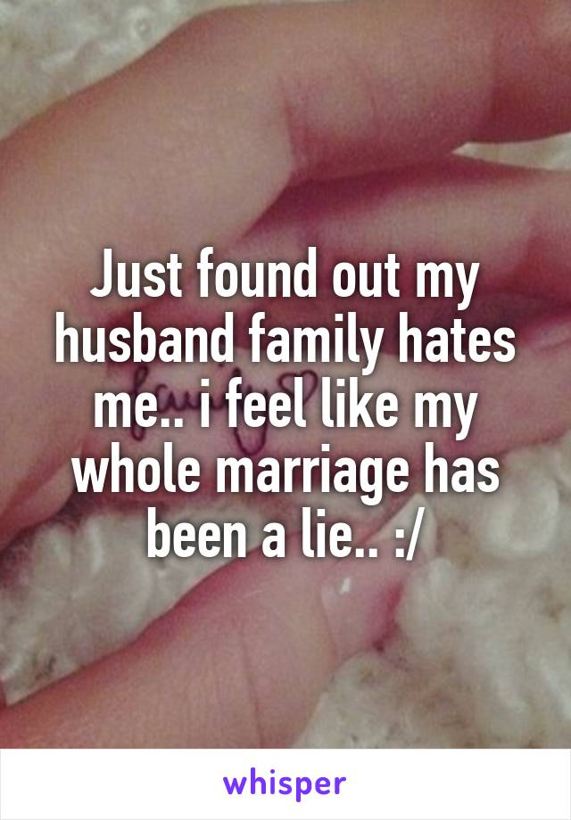 Just found out my husband family hates me.. i feel like my whole marriage has been a lie.. :/
