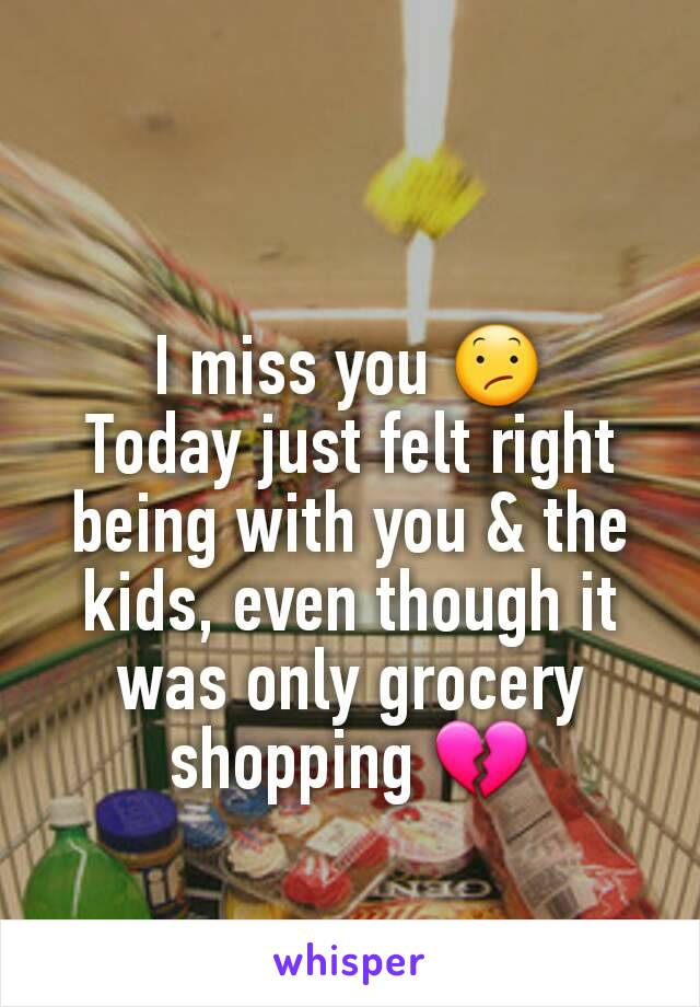 I miss you 😕 Today just felt right being with you & the kids, even though it was only grocery shopping 💔