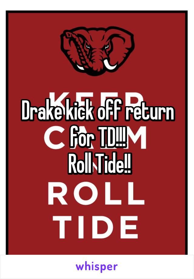 Drake kick off return for TD!!!  Roll Tide!!