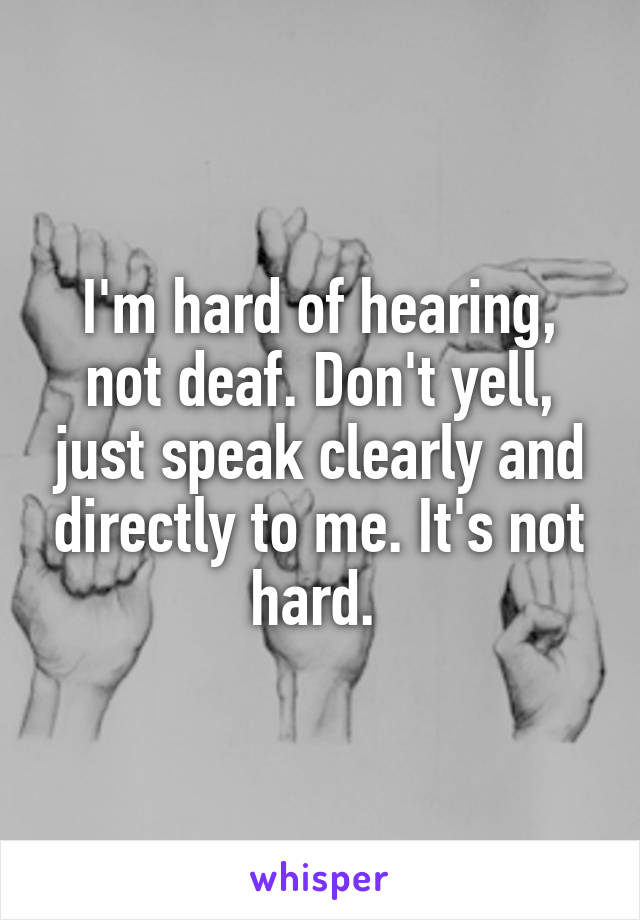 I'm hard of hearing, not deaf. Don't yell, just speak clearly and directly to me. It's not hard.