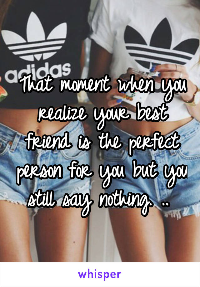 That moment when you realize your best friend is the perfect person for you but you still say nothing. ..