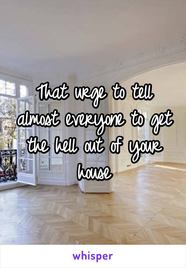 That urge to tell almost everyone to get the hell out of your house