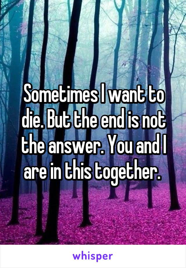 Sometimes I want to die. But the end is not the answer. You and I are in this together.