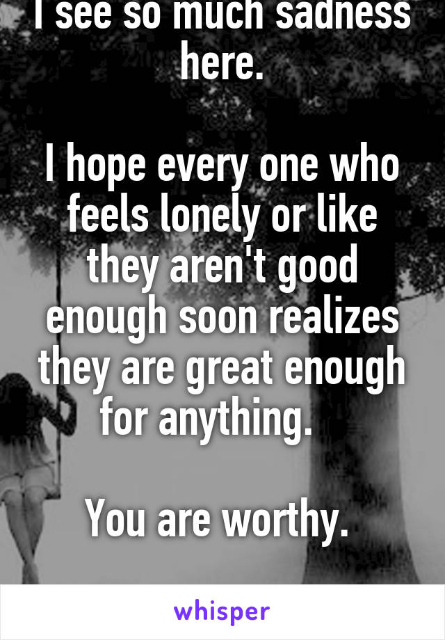 I see so much sadness here.  I hope every one who feels lonely or like they aren't good enough soon realizes they are great enough for anything.     You are worthy.   I promise.