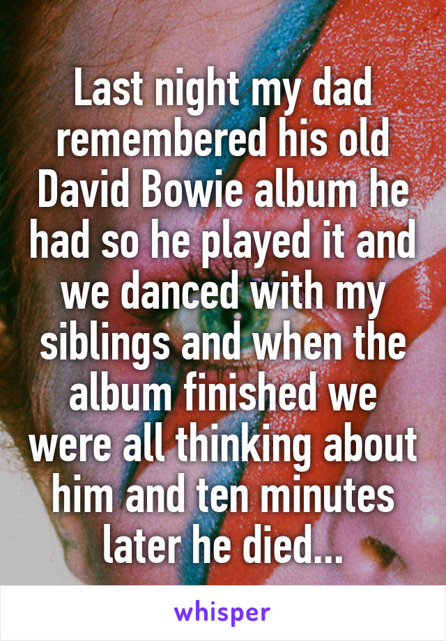 Last night my dad remembered his old David Bowie album he had so he played it and we danced with my siblings and when the album finished we were all thinking about him and ten minutes later he died...