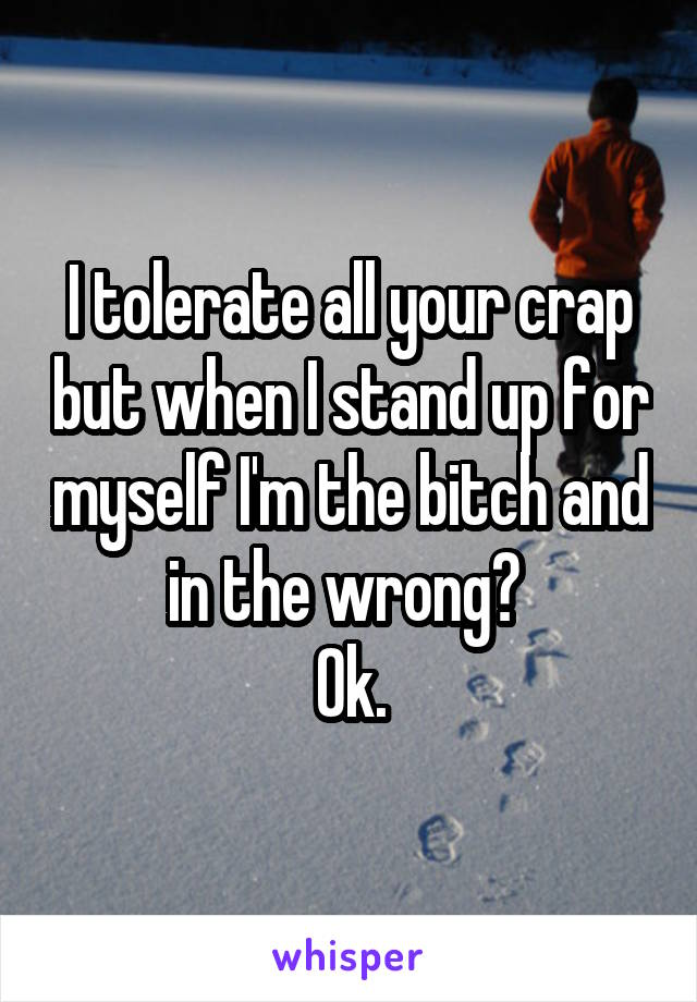I tolerate all your crap but when I stand up for myself I'm the bitch and in the wrong?   Ok.