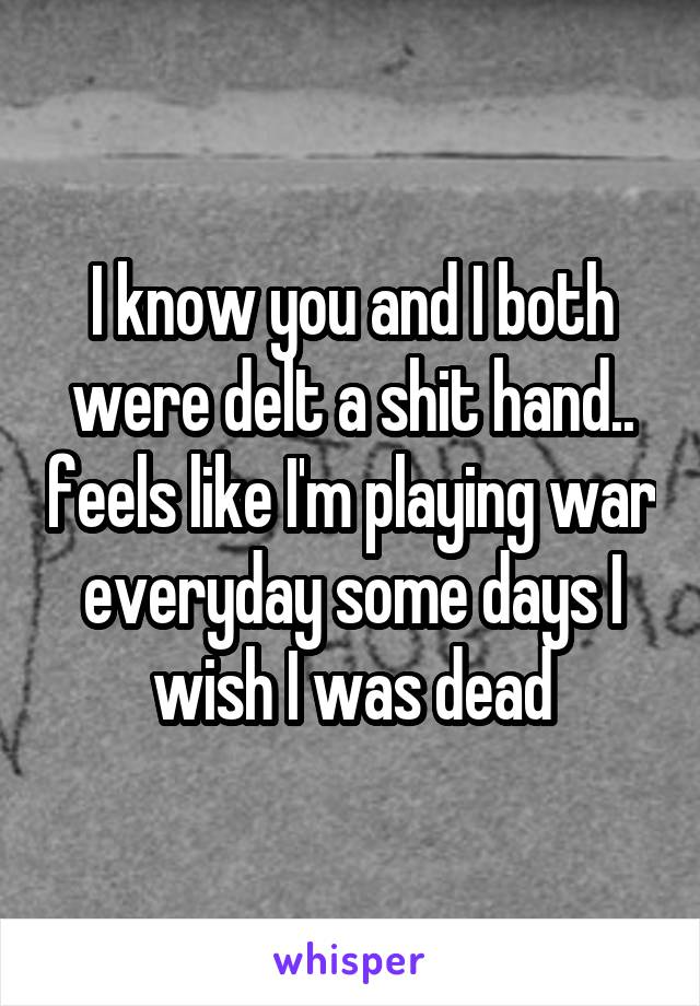 I know you and I both were delt a shit hand.. feels like I'm playing war everyday some days I wish I was dead