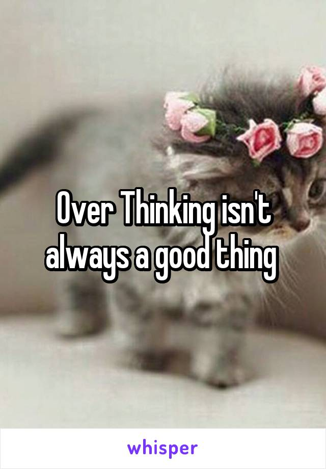 Over Thinking isn't always a good thing