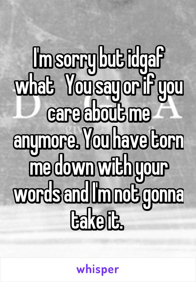 I'm sorry but idgaf what   You say or if you care about me anymore. You have torn me down with your words and I'm not gonna take it.