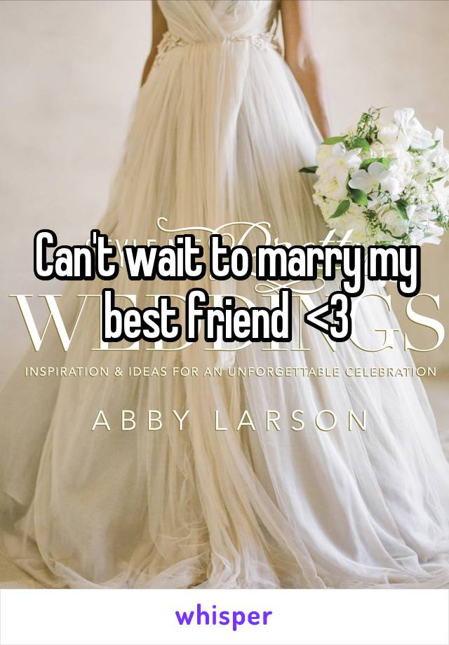 Can't wait to marry my best friend  <3