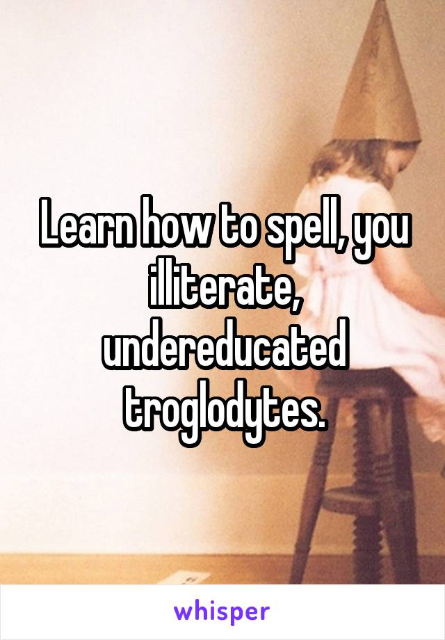 Learn how to spell, you illiterate, undereducated troglodytes.