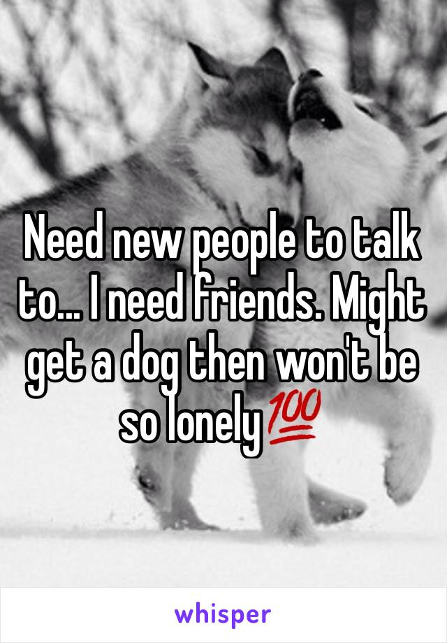 Need new people to talk to... I need friends. Might get a dog then won't be so lonely💯