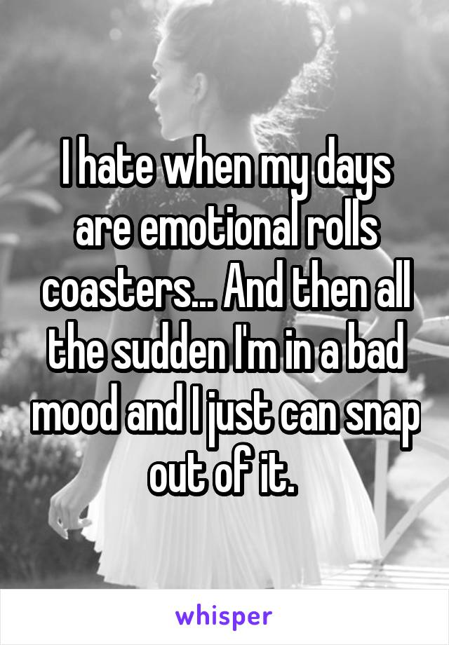 I hate when my days are emotional rolls coasters... And then all the sudden I'm in a bad mood and I just can snap out of it.