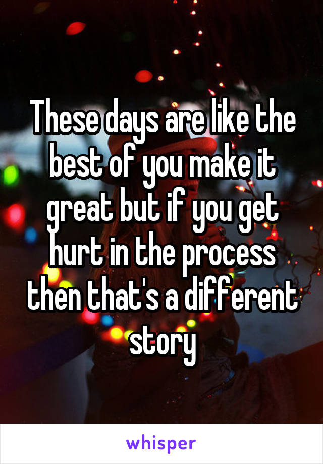 These days are like the best of you make it great but if you get hurt in the process then that's a different story