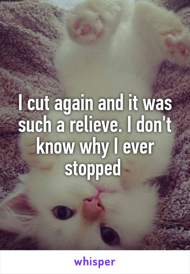 I cut again and it was such a relieve. I don't know why I ever stopped