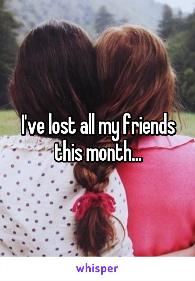 I've lost all my friends this month...