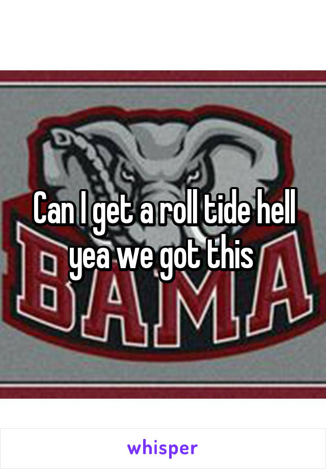 Can I get a roll tide hell yea we got this