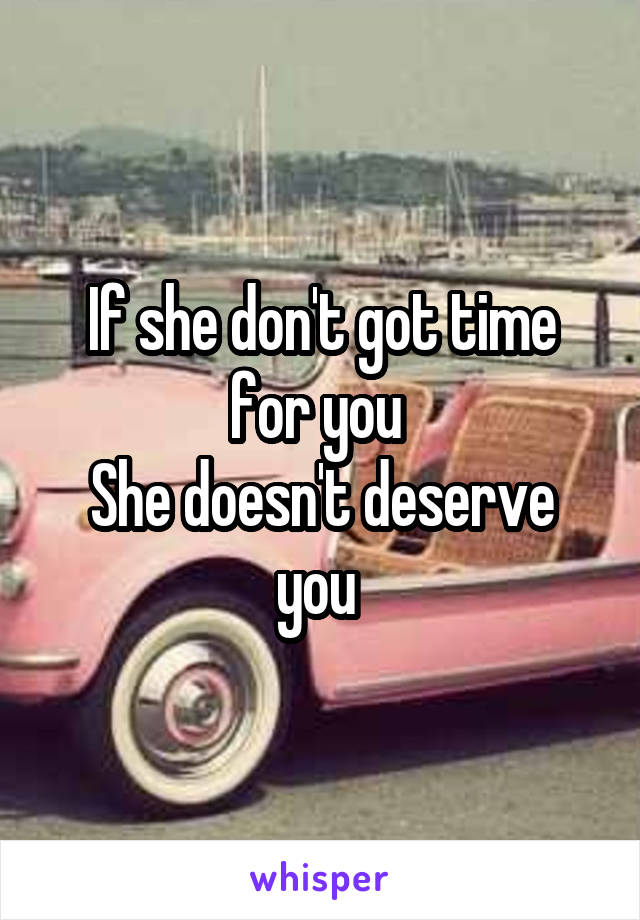 If she don't got time for you  She doesn't deserve you