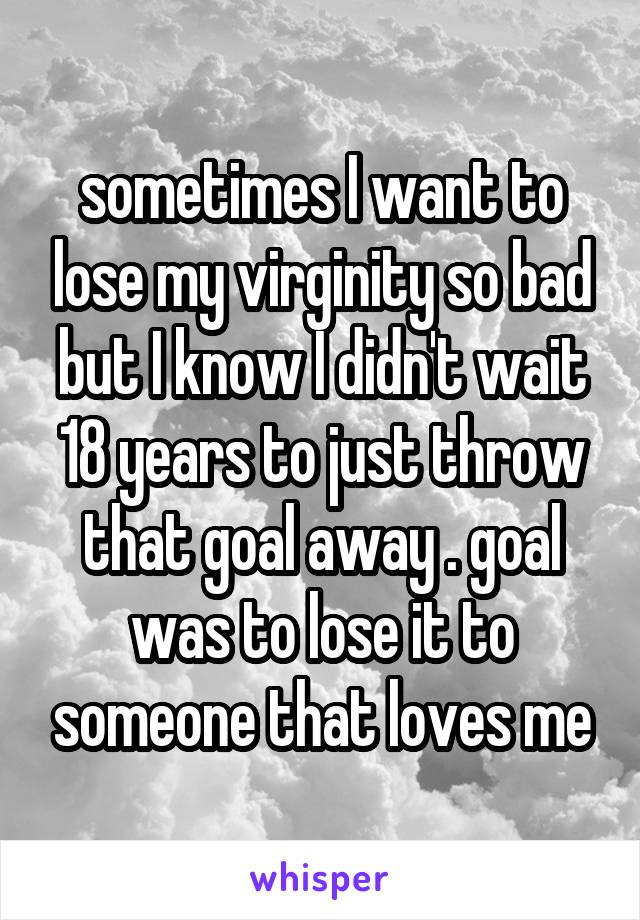 sometimes I want to lose my virginity so bad but I know I didn't wait 18 years to just throw that goal away . goal was to lose it to someone that loves me