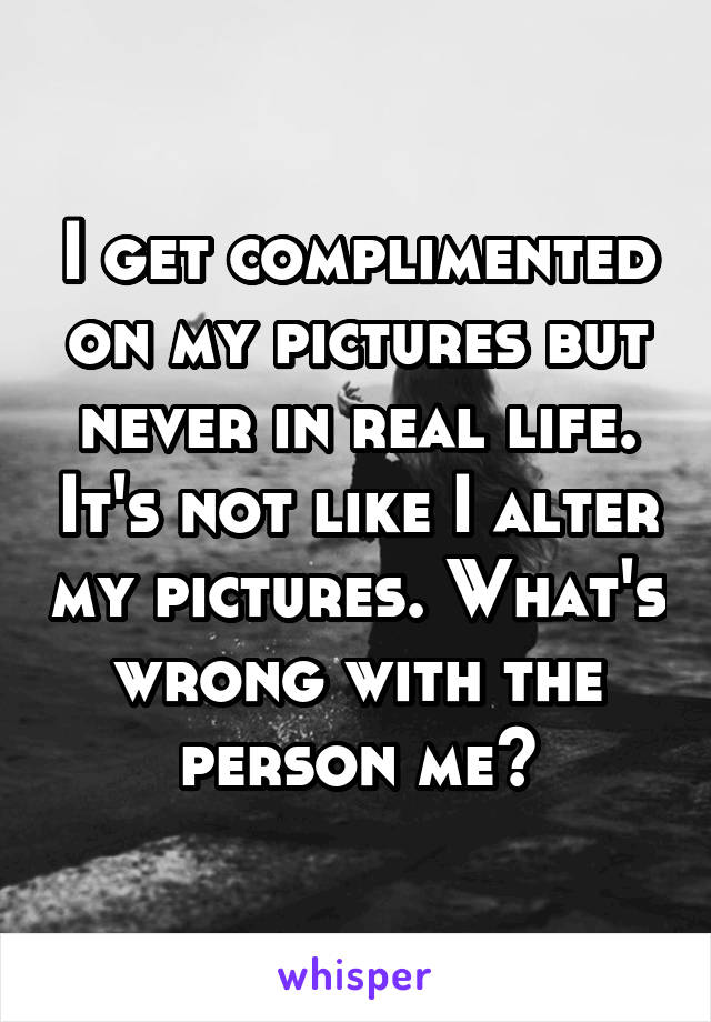 I get complimented on my pictures but never in real life. It's not like I alter my pictures. What's wrong with the person me?