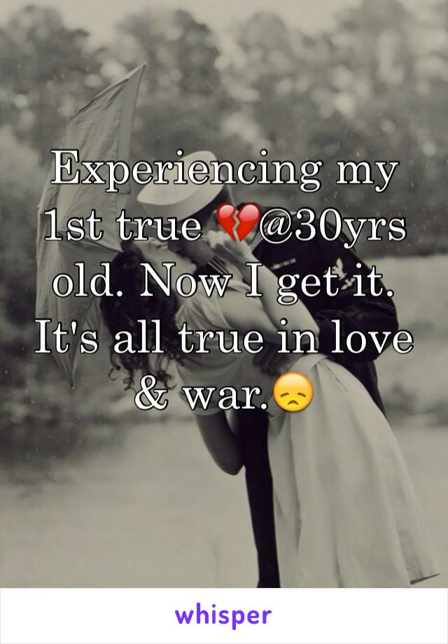 Experiencing my 1st true 💔@30yrs old. Now I get it. It's all true in love & war.😞