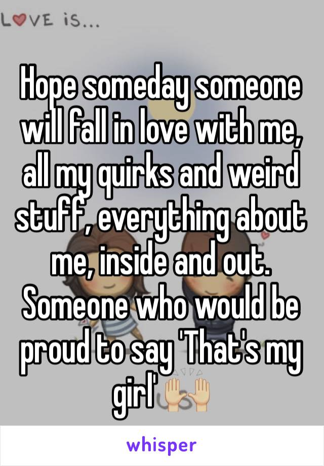 Hope someday someone will fall in love with me, all my quirks and weird stuff, everything about me, inside and out. Someone who would be proud to say 'That's my girl' 🙌🏼