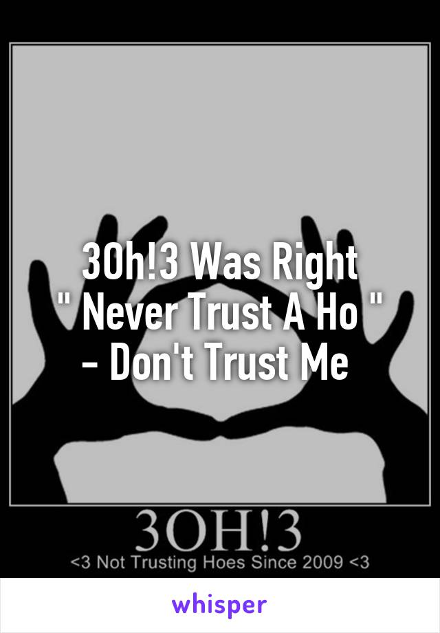 "3Oh!3 Was Right  "" Never Trust A Ho ""  - Don't Trust Me"