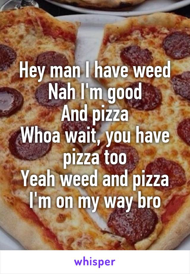 Hey man I have weed Nah I'm good And pizza Whoa wait, you have pizza too Yeah weed and pizza I'm on my way bro