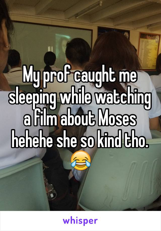 My prof caught me sleeping while watching a film about Moses hehehe she so kind tho.  😂