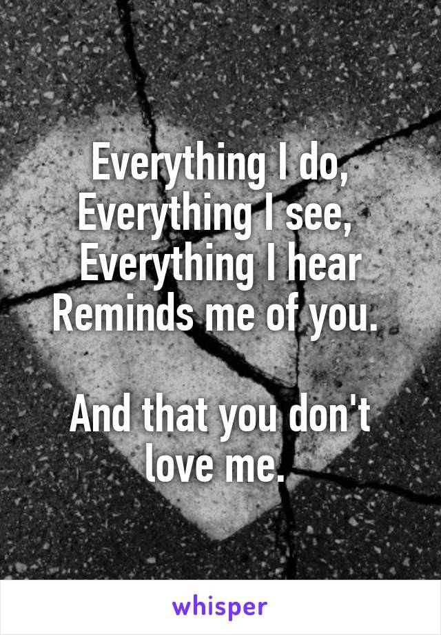 Everything I do, Everything I see,  Everything I hear Reminds me of you.   And that you don't love me.