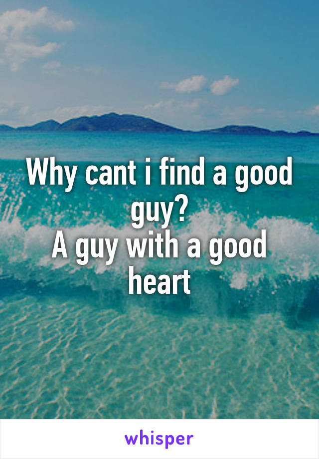 Why cant i find a good guy? A guy with a good heart