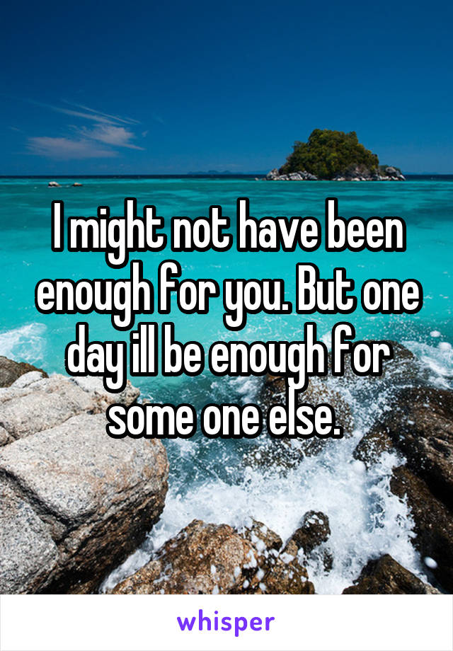 I might not have been enough for you. But one day ill be enough for some one else.