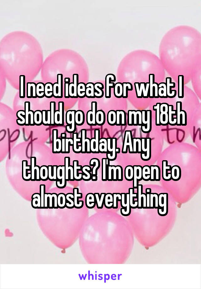 I need ideas for what I should go do on my 18th birthday. Any thoughts? I'm open to almost everything