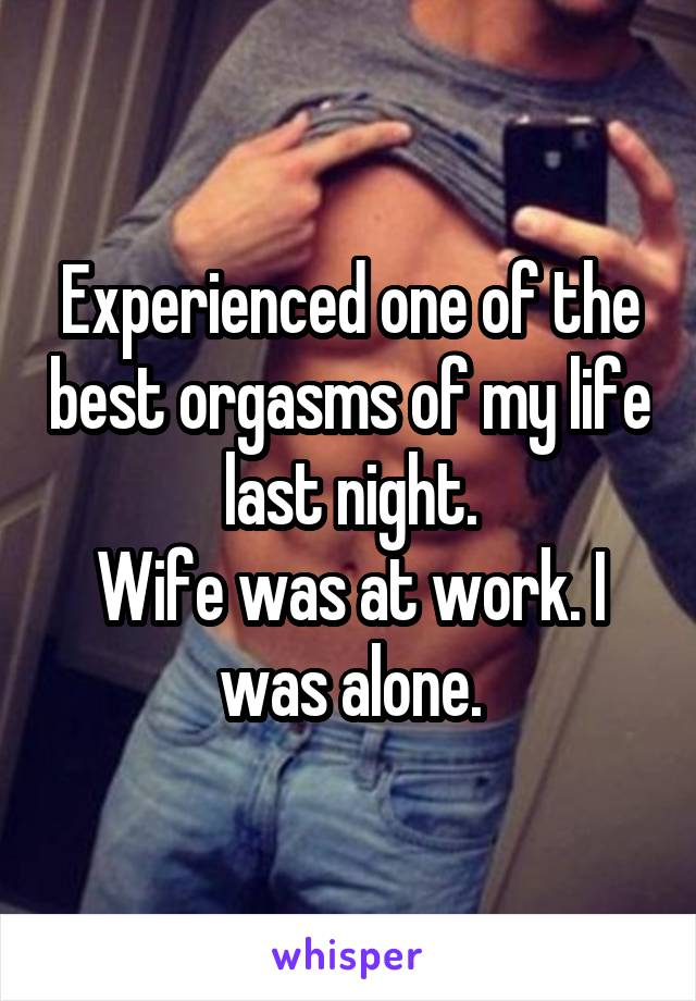 Experienced one of the best orgasms of my life last night. Wife was at work. I was alone.