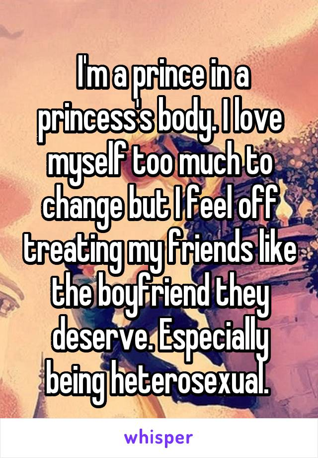 I'm a prince in a princess's body. I love myself too much to change but I feel off treating my friends like the boyfriend they deserve. Especially being heterosexual.