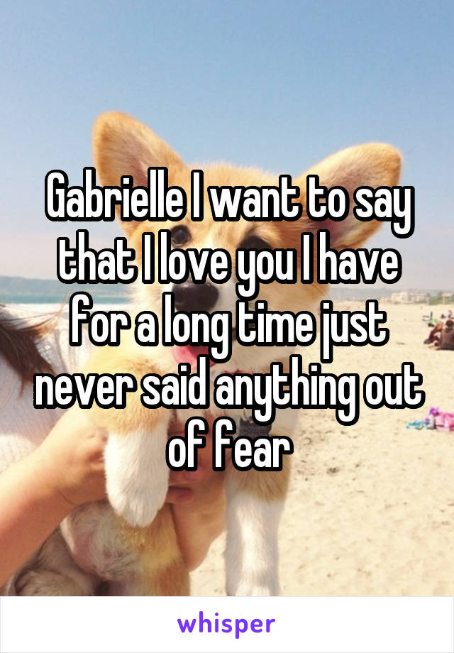 Gabrielle I want to say that I love you I have for a long time just never said anything out of fear
