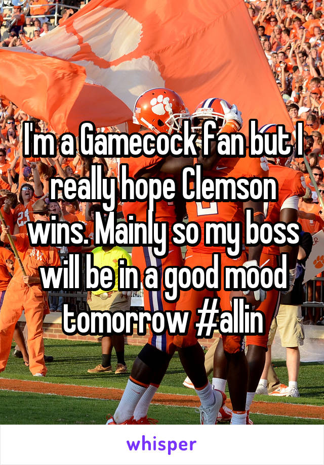 I'm a Gamecock fan but I really hope Clemson wins. Mainly so my boss will be in a good mood tomorrow #allin