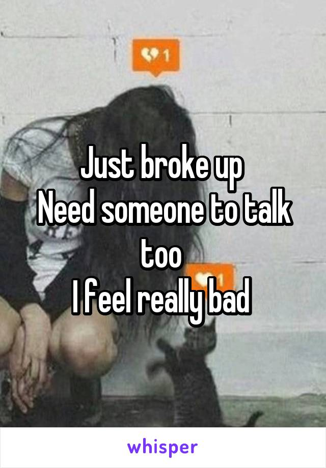 Just broke up  Need someone to talk too  I feel really bad