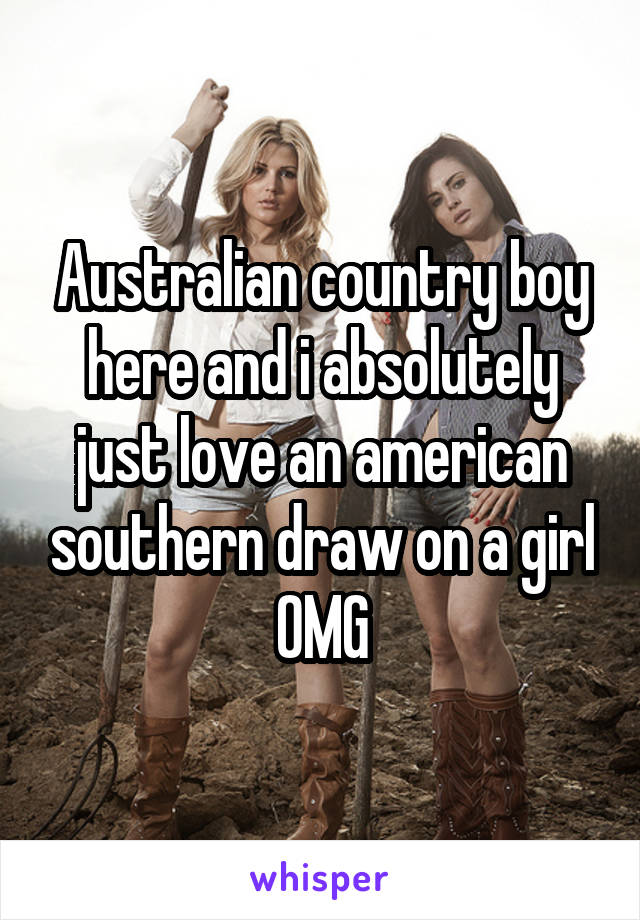 Australian country boy here and i absolutely just love an american southern draw on a girl OMG