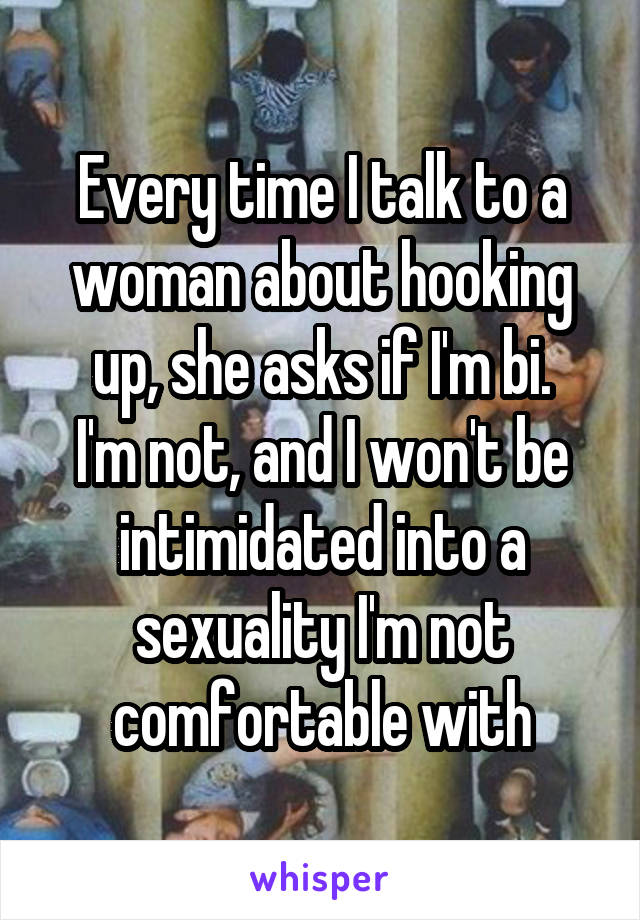 Every time I talk to a woman about hooking up, she asks if I'm bi. I'm not, and I won't be intimidated into a sexuality I'm not comfortable with
