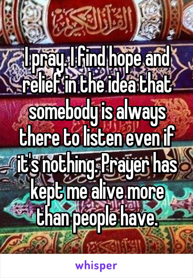 I pray. I find hope and relief in the idea that somebody is always there to listen even if it's nothing. Prayer has kept me alive more than people have.