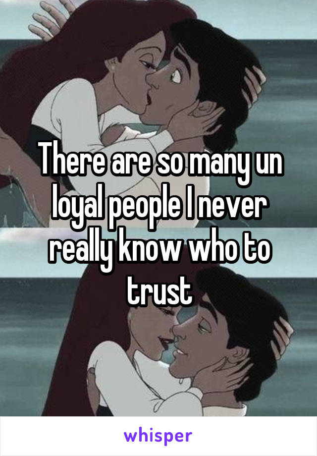 There are so many un loyal people I never really know who to trust